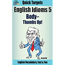 English Idioms: Body—Thumbs up!: Vocabulary, Fast & Fun (Quick Targets in English, Idioms Book 5)