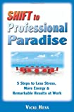 Shift to Professional Paradise : 5 Steps to Less Stress, More Energy and Remarkable Results at Work, Hess, Vicki, 0979800951