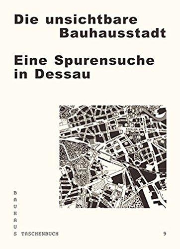 Die unsichtbare Bauhausstadt: Eine Spurensuche in Dessau (Bauhaus Taschenbuch)