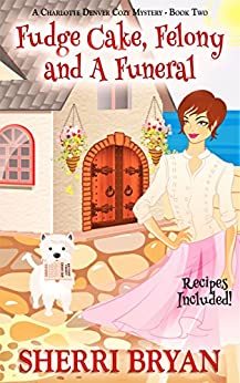 Fudge Cake, Felony and a Funeral (A Charlotte Denver Cozy Mystery Book 2) by [Bryan, Sherri]