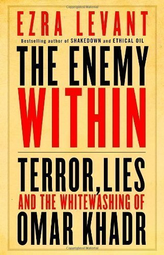 The Enemy Within: Terror, Lies, and the Whitewashing of Omar Khadr by Ezra Levant (Jan 9 2012)