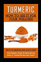 TURMERIC How to Use It For YOUR Wellness: Overcome Inflammation, Enemy of Your Body (Sublime Wellness Lifestyle Series)