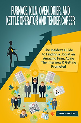 Furnace, Kiln, Oven, Drier, and Kettle Operator and Tender Career (Special Edition): The Insider's Guide to Finding a Job at an Amazing Firm, Acing The Interview & Getting Promoted