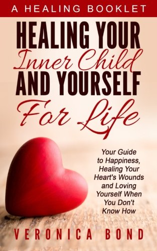 Healing Your Inner Child and Yourself For Life: Your Guide to Happiness, Healing Your Heart's Wounds and Loving Yourself When You Don't Know How ... Yourself: Happiness For Life) (Volume 1)