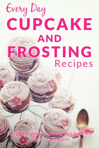 Cup Canary (Cupcake and Frosting Recipes: The Beginner's Guide to Sweet and Delicious Cupcakes and Frostings for Every Occasion (Everyday Recipes))