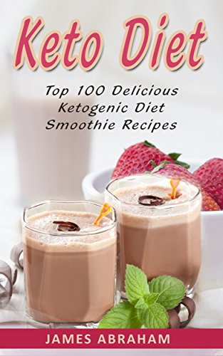 Keto Diet: Top 100 Delicious Ketogenic Diet Smoothie Recipes (Keto Diet Cookbook Book 5) by James Abraham