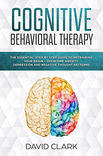 Cognitive Behavioral Therapy: The Essential Step by Step Guide to  Retraining Your Brain - Overcome Anxiety, Depression and Negative Thought  Patterns