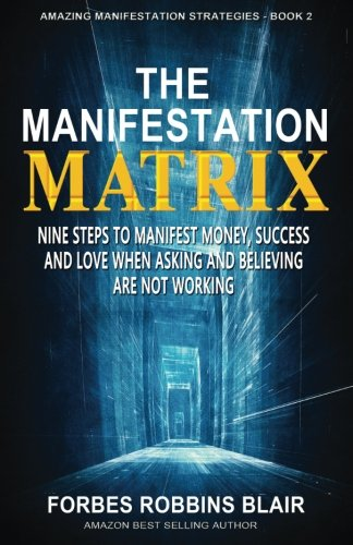 The Manifestation Matrix: Nine Steps to Manifest Money, Success & Love -   When Asking and Believing Are Not Working (Amazing Manifestation Strategies to Attract the Life You Want) (Volume 2)
