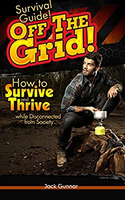 SURVIVAL GUIDE!: Off The Grid: How to Survive (Outdoor Survival Guide, Survival Skills, Field Guide) (Survival Skills Guide Book 2)