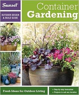 Sunset Outdoor Design U0026 Build: Container Gardening: Fresh Ideas For Outdoor  Living (Outdoor Design U0026 Build Guide) Paperback U2013 January 18, 2011