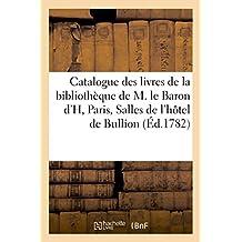 Catalogue des livres de la bibliothèque de M. le Baron d'H: Paris, Salles de l'hôtel de Bullion,