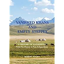 VANISHED KHANS AND EMPTY STEPPES A HISTORY OF KAZAKHSTAN: From Pre-History to Post-Independence