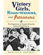 Victory Girls, Khaki-Wackies, and Patriotutes: The Regulation of Female Sexuality during World War II