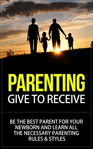 Parenting: Give to Receive - Be The Best Parent for Your Newborn and Learn All The Necessary Parenting Rules & Styles (parenting, parenting books, parenting ... styles, parenting r