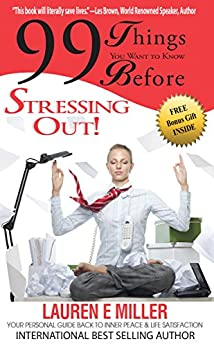 99 Things You Want To Know Before Stressing Out!: Your personal guide back to inner peace & life satisfaction by [Miller, Lauren E]