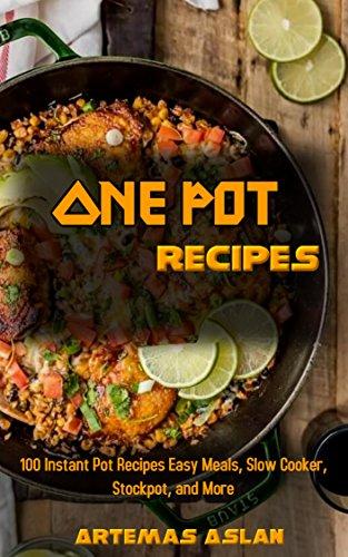 One Pot Recipes: 100 Instant Pot Recipes Easy Meals, Slow Cooker, Stockpot, and More by Artemas Aslan