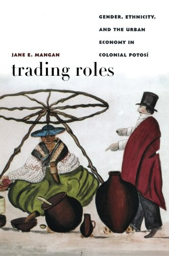 Trading Roles: Gender, Ethnicity, and the Urban Economy in Colonial Potosí