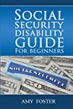 Social Security Disability Guide for Beginners: A fun and informative guide for the rest of us