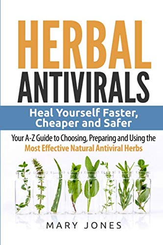 Herbal Antivirals: Heal Yourself Faster, Cheaper and Safer - Your A-Z Guide to Choosing, Preparing a
