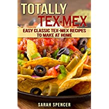 Totally Tex-Mex Cookbook:  Easy Classic  Tex-Mex Recipes To Make at Home