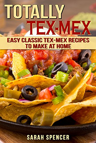 Totally Tex-Mex Cookbook: Easy Classic Tex-Mex Recipes To Make at Home by Sarah Spencer