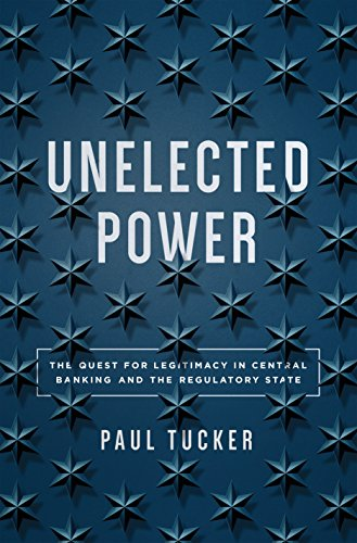 Unelected Power: The Quest for Legitimacy in Central Banking and the Regulatory State by [Tucker, Paul]