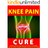 Knee Pain Cure --- The Best Natural Treatments to Quickly Give You Relief --- Give Your Knees Flexibility, Strength, and Be Pain Free Today!