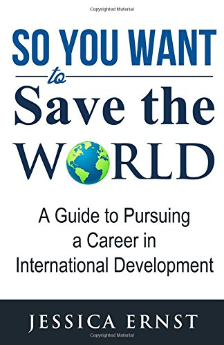 So You Want to Save the World: A Guide to Pursuing a Career in International D