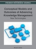 Conceptual Models and Outcomes of Advancing Knowledge Management : New Technologies, Jennex, Murray E., 1466600357