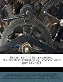 Report on the International Penitentiary Congress of London, Held July 3-13 1872, , 1172884161