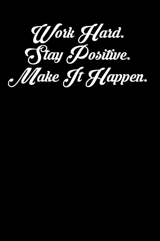Work Hard. Stay Positive. Make It Happen.: 6x9 Inspirational ...