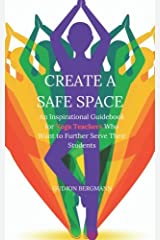 Create a Safe Space: An Inspirational Guidebook for Yoga Teachers who want to Further Serve their Students Paperback