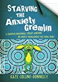 Starving the Anxiety Gremlin : A Cognitive Behavioural Therapy Workbook on Anxiety Management for Young People, Collins-Donnelly, Kate, 1849053413