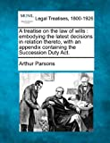 A treatise on the law of wills : embodying the latest decisions in relation thereto, with an appendix containing the Succession Duty Act, Arthur Parsons, 1240070640