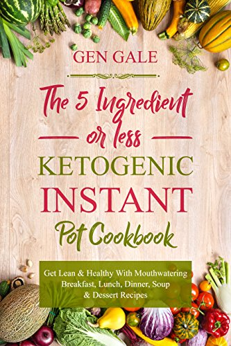 The 5 Ingredient or Less Ketogenic Instant Pot Cookbook: Get Lean & Healthy With Mouthwatering Breakfast, Lunch, Dinner, Soup & Dessert Recipes cover