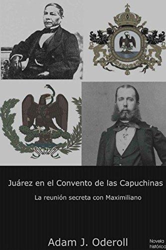 Juárez en el Convento de las Capuchinas: La reunión secreta con Maximiliano (Spanish Edition) PDF