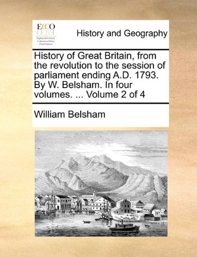 Read Online History of Great Britain, from the revolution to the session of parliament ending A.D. 1793. By W. Belsham. In four volumes. ...  Volume 2 of 4 pdf