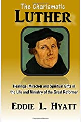 The Charismatic Luther: Healings, Miracles and Spiritual Gifts in the Life and Ministry of the Great Reformer Paperback