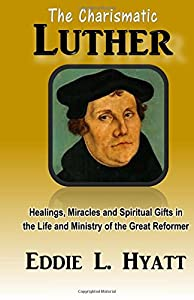 The Charismatic Luther: Healings, Miracles and Spiritual Gifts in the Life and Ministry of the Great Reformer