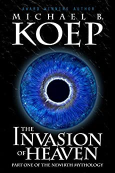 The Invasion of Heaven: Part One of the Newirth Mythology by [Koep, Michael B.]