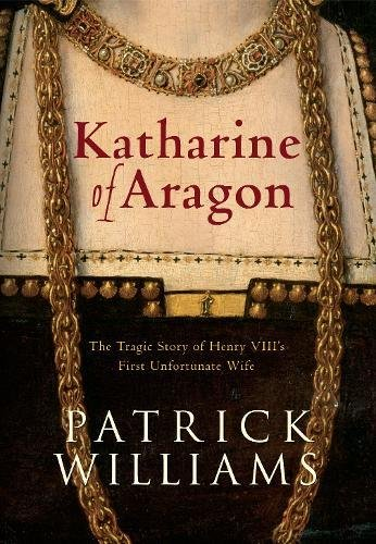 Katharine of Aragon: The Tragic Story of Henry VIII's First Unfortunate Wife -
