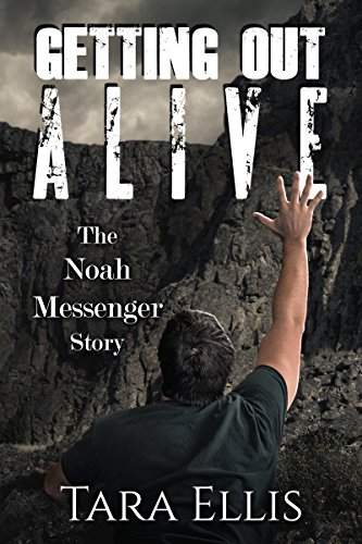 Getting Out Alive: The Noah Messenger Story (True Stories of Survival Book 3) by [Ellis, Tara]