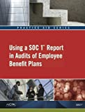 Practice Aid Series - Using a SOC 1 Report in Audits of Employee Benefit Plans, American Institute of Certified Public Accountants, 1937352706