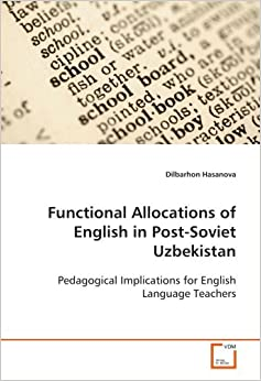 Functional Allocations of English in Post-Soviet Uzbekistan: Pedagogical Implications for English Language Teachers by Hasanova Dilbarhon (2008-12-11)
