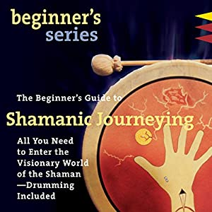 The Beginner's Guide to Shamanic Journeying Audiobook