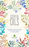 Essential Oils: Lose Weight, Improve Your Skin & Boost Your Happiness with Essential Oils (Aromatherapy, Natural Remedies, Health & Healing)