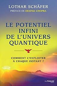 Le potentiel infini de l'univers quantique : Comment l'exploiter à chaque instant ? (Santé / Bien-être) par Lothar Schaeffer