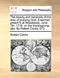 img - for The beauty and necessity of the duty of praising God. A sermon preach'd at Woodstock, June 7th, 1716. on the thanksgiving-day. By Robert Cocks, D.D. by Robert Cocks (2010-06-24) book / textbook / text book