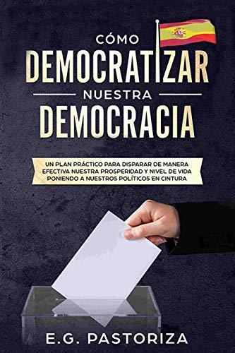 CÓMO DEMOCRATIZAR NUESTRA DEMOCRACIA: UN PLAN PRÁCTICO PARA DISPARAR DE MANERA EFECTIVA NUESTRA PROSPERIDAD Y NIVEL DE VIDA PONIENDO A NUESTROS POLÍTICOS EN CINTURA por GARCÍA PASTORIZA, EUGENIO