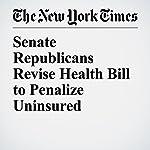 Senate Republicans Revise Health Bill to Penalize Uninsured | Thomas Kaplan,Robert Pear